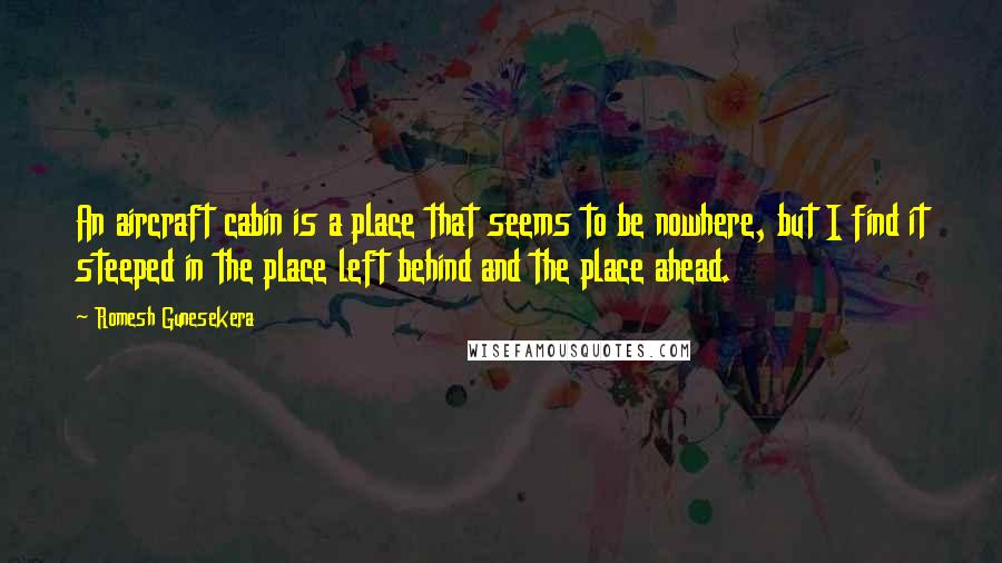 Romesh Gunesekera quotes: An aircraft cabin is a place that seems to be nowhere, but I find it steeped in the place left behind and the place ahead.