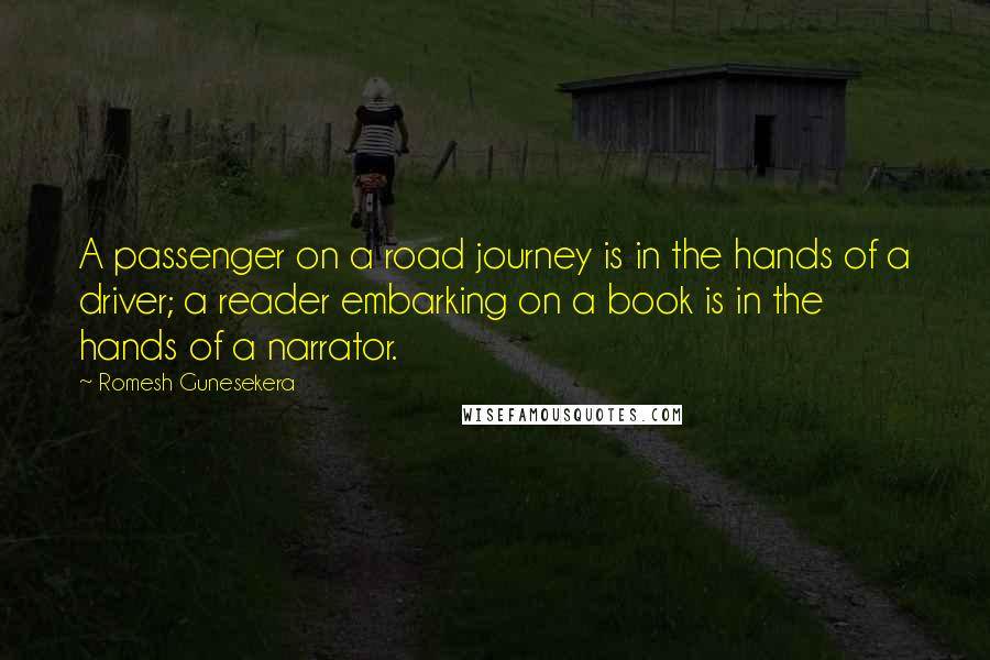 Romesh Gunesekera quotes: A passenger on a road journey is in the hands of a driver; a reader embarking on a book is in the hands of a narrator.