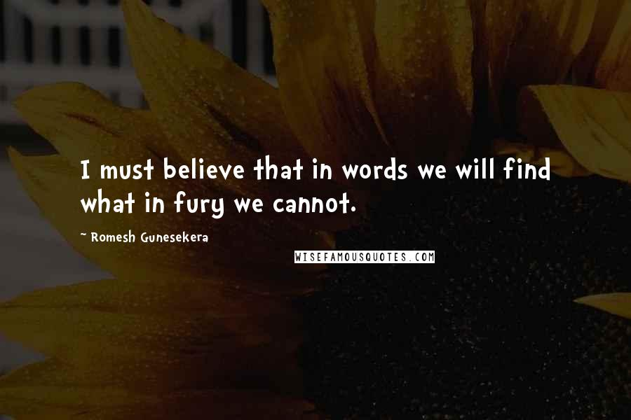 Romesh Gunesekera quotes: I must believe that in words we will find what in fury we cannot.