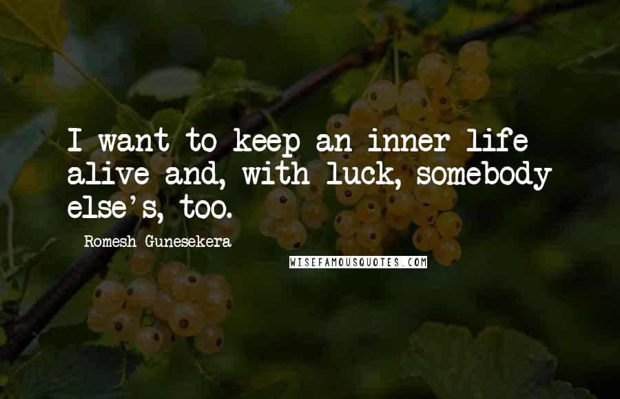 Romesh Gunesekera quotes: I want to keep an inner life alive and, with luck, somebody else's, too.
