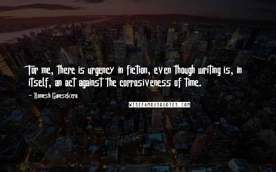 Romesh Gunesekera quotes: For me, there is urgency in fiction, even though writing is, in itself, an act against the corrosiveness of time.