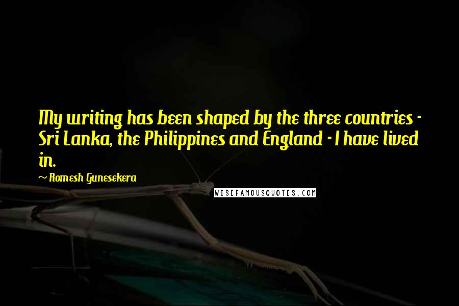 Romesh Gunesekera quotes: My writing has been shaped by the three countries - Sri Lanka, the Philippines and England - I have lived in.