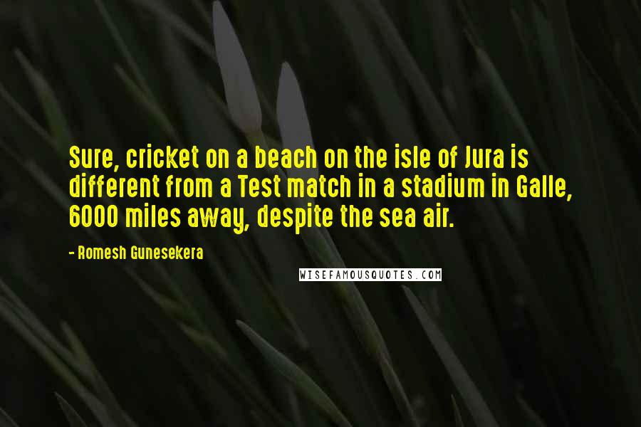 Romesh Gunesekera quotes: Sure, cricket on a beach on the isle of Jura is different from a Test match in a stadium in Galle, 6000 miles away, despite the sea air.