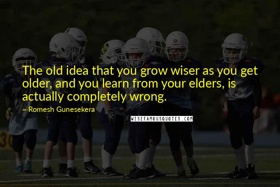 Romesh Gunesekera quotes: The old idea that you grow wiser as you get older, and you learn from your elders, is actually completely wrong.