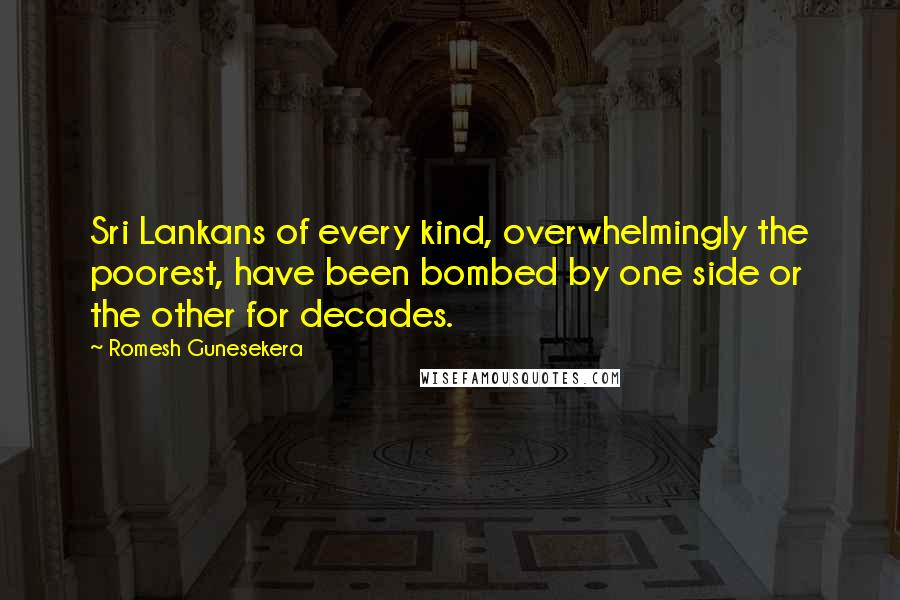 Romesh Gunesekera quotes: Sri Lankans of every kind, overwhelmingly the poorest, have been bombed by one side or the other for decades.