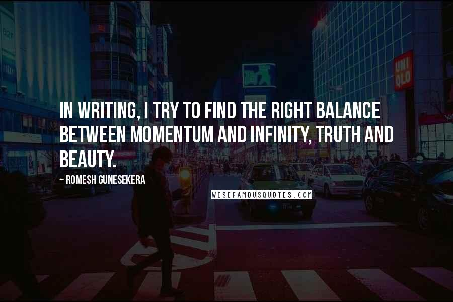 Romesh Gunesekera quotes: In writing, I try to find the right balance between momentum and infinity, truth and beauty.