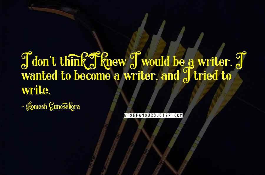 Romesh Gunesekera quotes: I don't think I knew I would be a writer. I wanted to become a writer, and I tried to write.