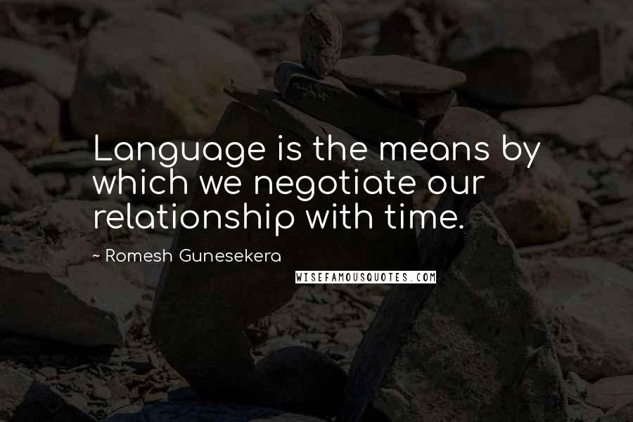 Romesh Gunesekera quotes: Language is the means by which we negotiate our relationship with time.