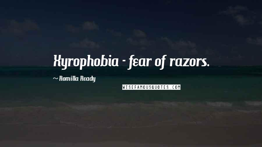 Romilla Ready quotes: Xyrophobia - fear of razors.