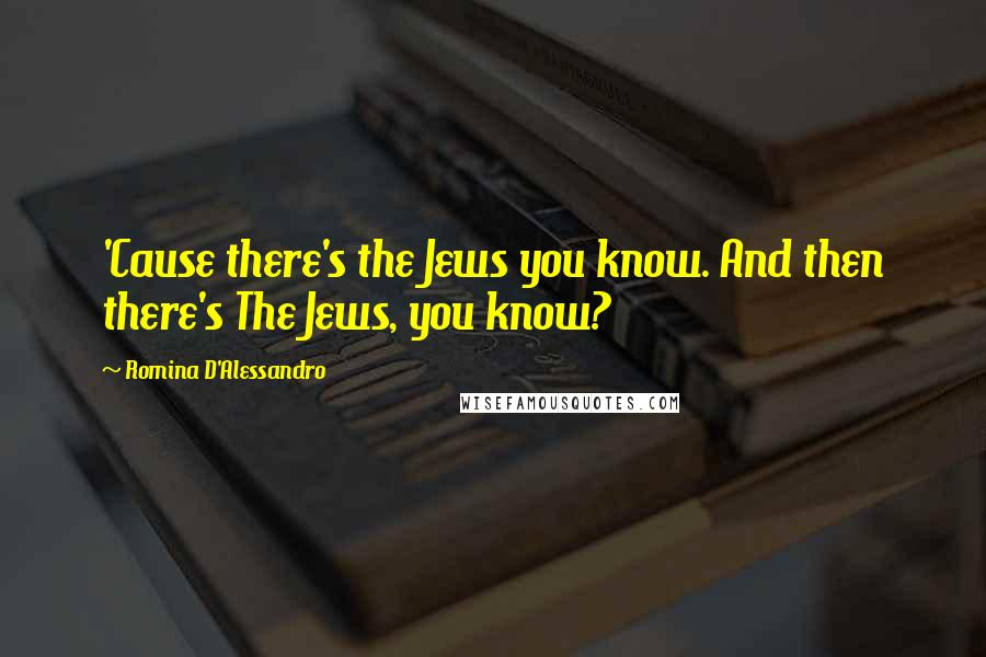 Romina D'Alessandro quotes: 'Cause there's the Jews you know. And then there's The Jews, you know?