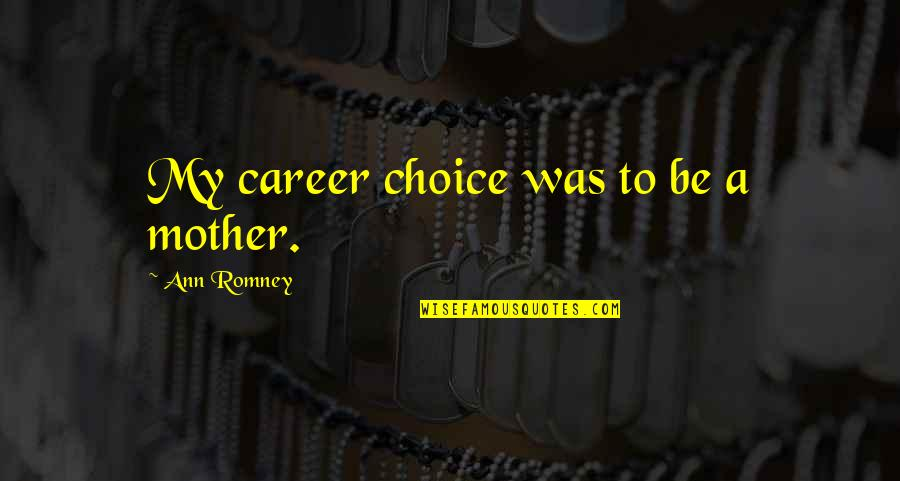 Romney Quotes By Ann Romney: My career choice was to be a mother.