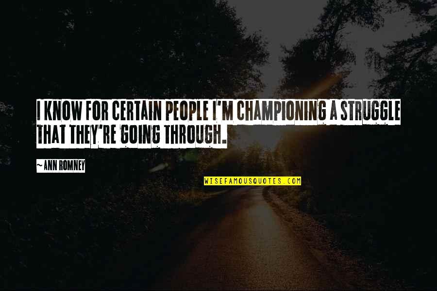 Romney Quotes By Ann Romney: I know for certain people I'm championing a