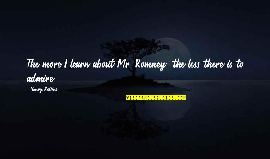 Romney Quotes By Henry Rollins: The more I learn about Mr. Romney, the