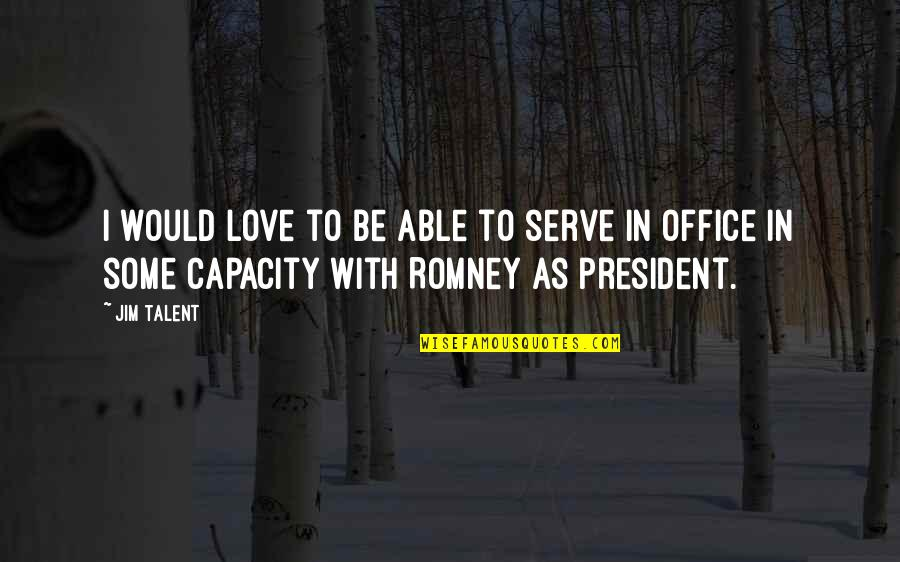 Romney Quotes By Jim Talent: I would love to be able to serve