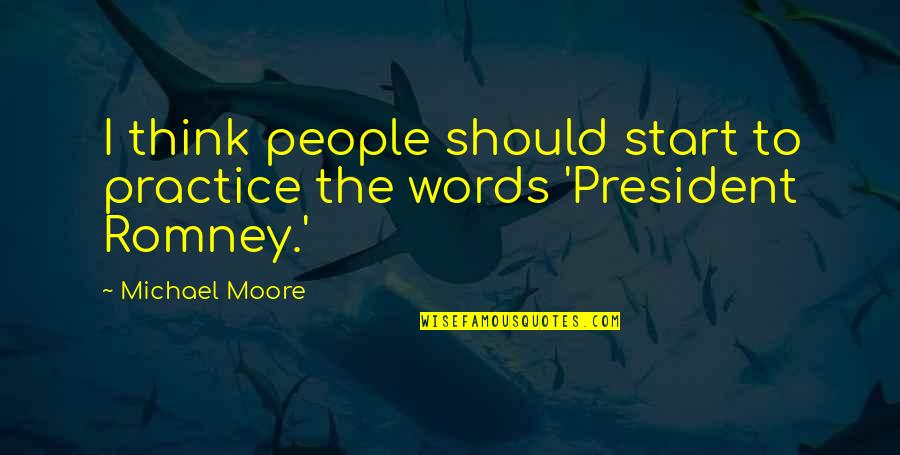 Romney Quotes By Michael Moore: I think people should start to practice the