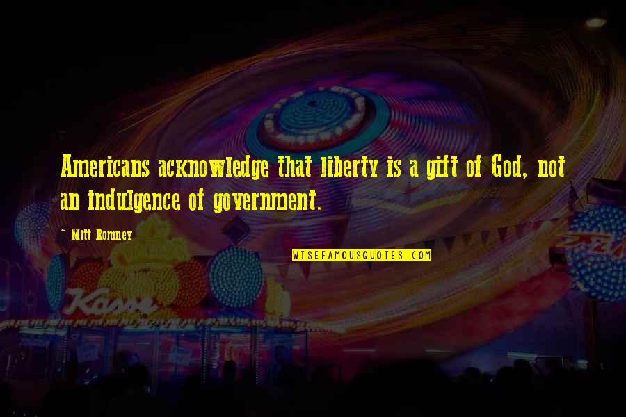 Romney Quotes By Mitt Romney: Americans acknowledge that liberty is a gift of