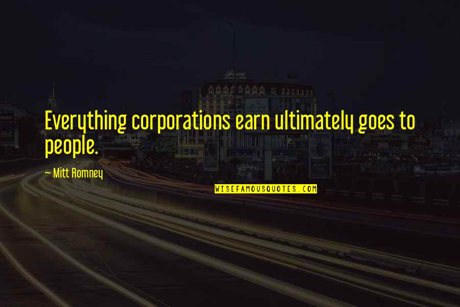 Romney Quotes By Mitt Romney: Everything corporations earn ultimately goes to people.