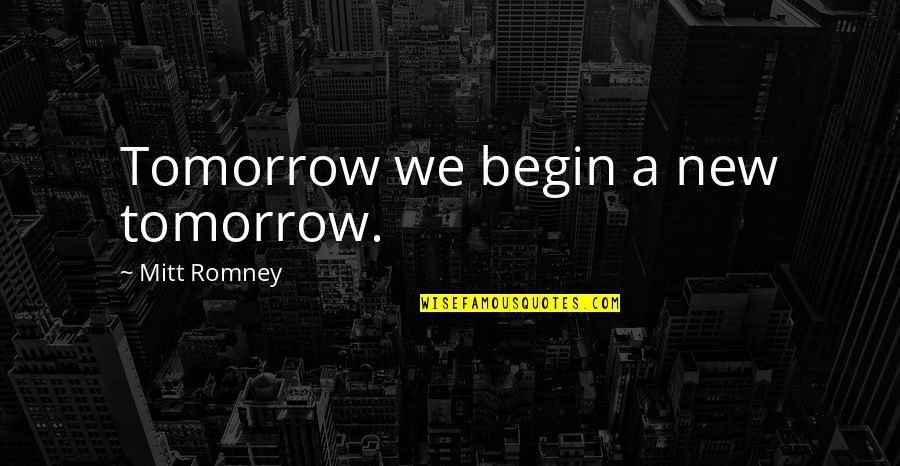 Romney Quotes By Mitt Romney: Tomorrow we begin a new tomorrow.