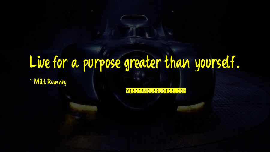 Romney Quotes By Mitt Romney: Live for a purpose greater than yourself.