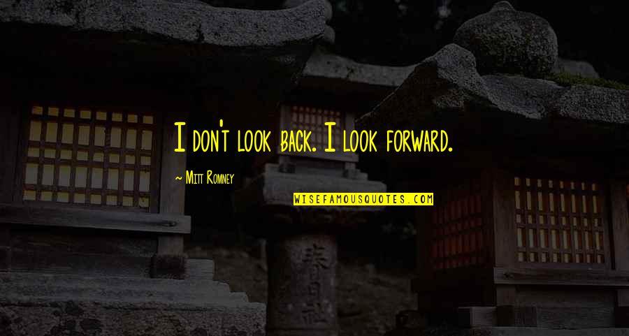 Romney Quotes By Mitt Romney: I don't look back. I look forward.