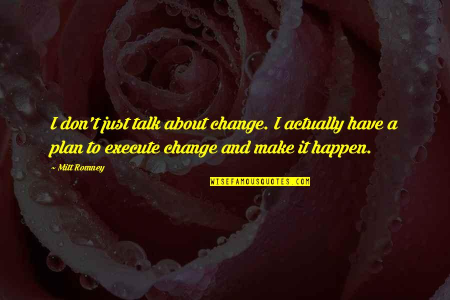 Romney Quotes By Mitt Romney: I don't just talk about change. I actually