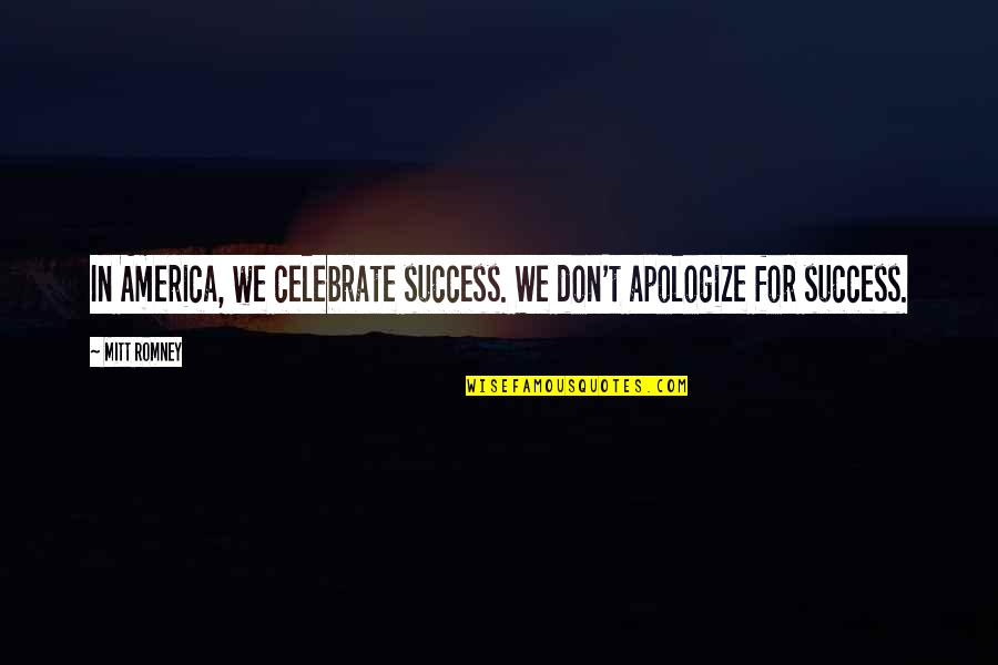 Romney Quotes By Mitt Romney: In America, we celebrate success. We don't apologize