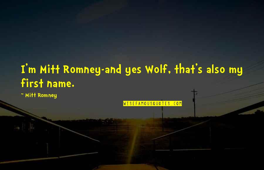 Romney Quotes By Mitt Romney: I'm Mitt Romney-and yes Wolf, that's also my