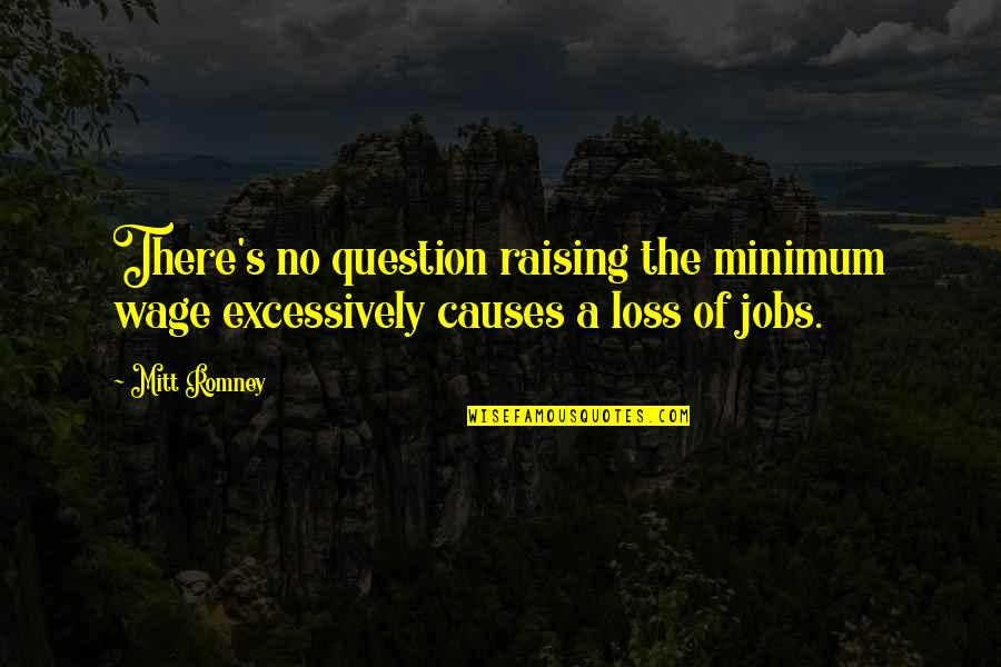 Romney Quotes By Mitt Romney: There's no question raising the minimum wage excessively