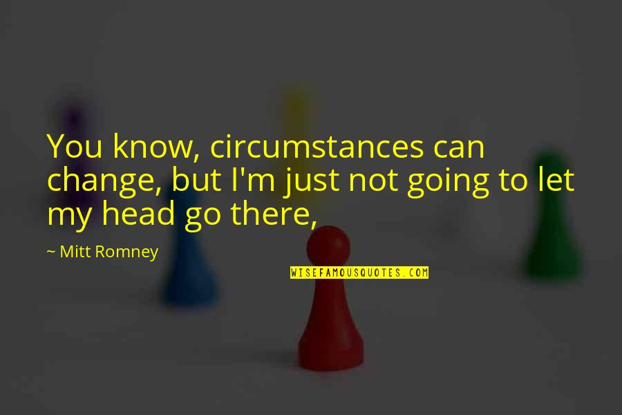 Romney Quotes By Mitt Romney: You know, circumstances can change, but I'm just