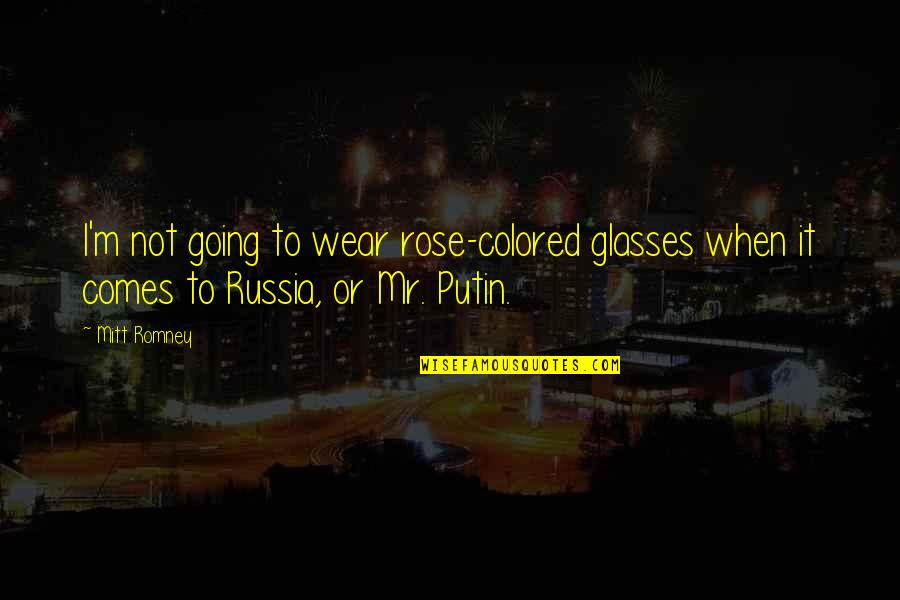 Romney Quotes By Mitt Romney: I'm not going to wear rose-colored glasses when