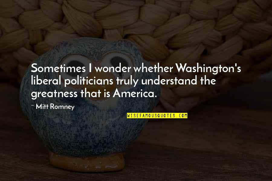 Romney Quotes By Mitt Romney: Sometimes I wonder whether Washington's liberal politicians truly