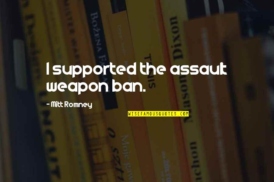 Romney Quotes By Mitt Romney: I supported the assault weapon ban.