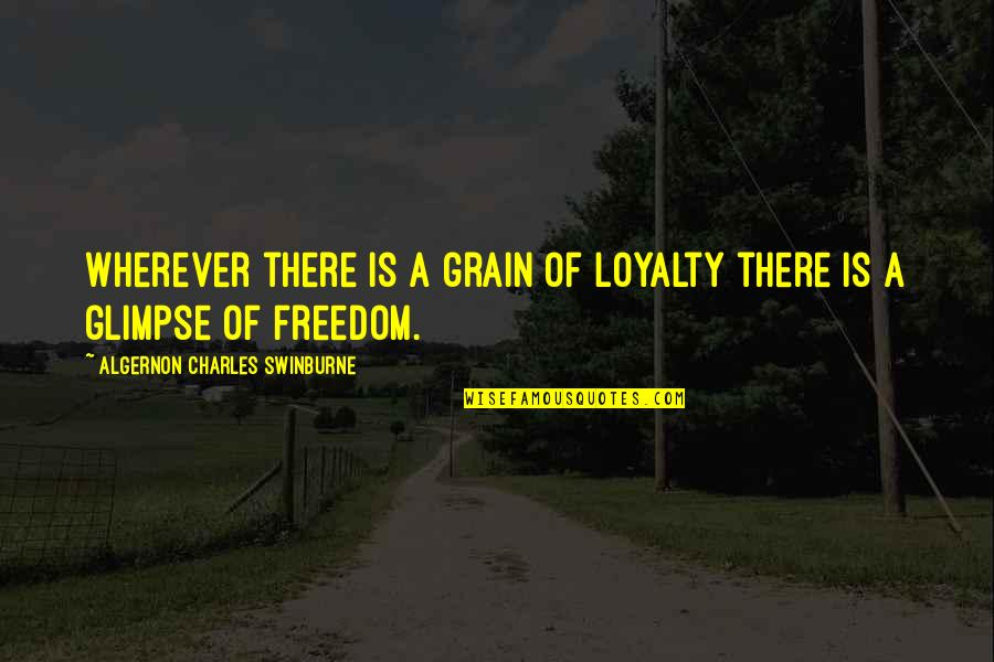 Romo's Quotes By Algernon Charles Swinburne: Wherever there is a grain of loyalty there