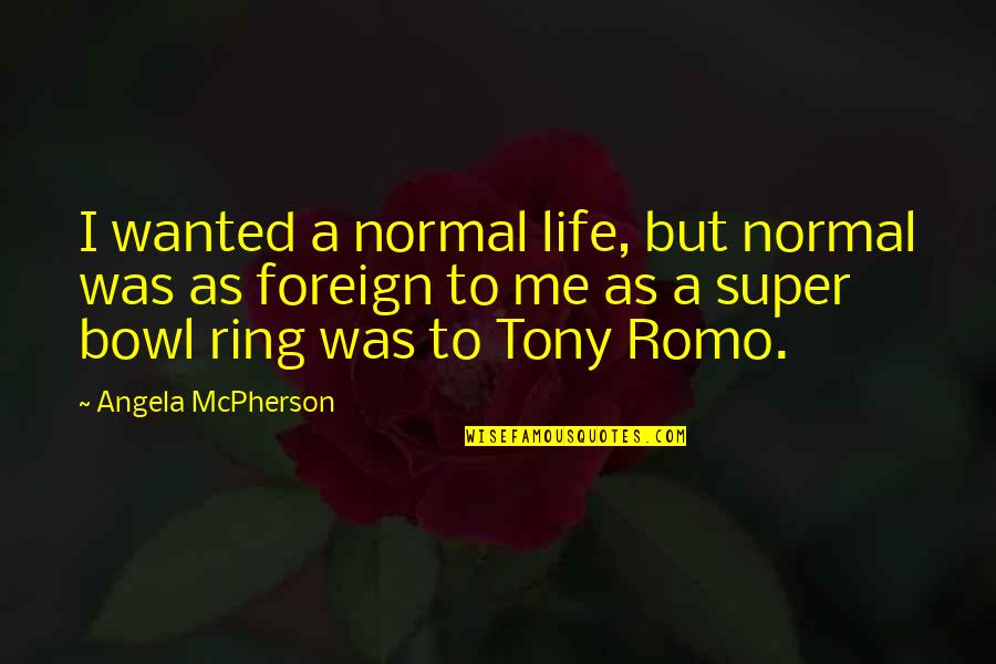 Romo's Quotes By Angela McPherson: I wanted a normal life, but normal was