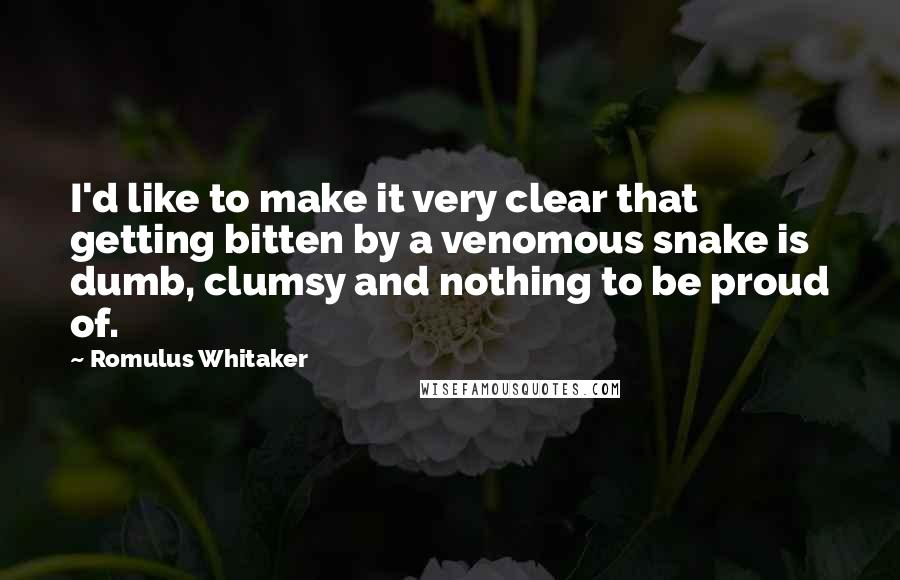Romulus Whitaker quotes: I'd like to make it very clear that getting bitten by a venomous snake is dumb, clumsy and nothing to be proud of.