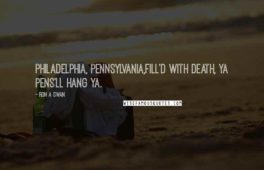 Ron A Swan quotes: Philadelphia, Pennsylvania,Fill'd with death, ya pens'll hang ya.