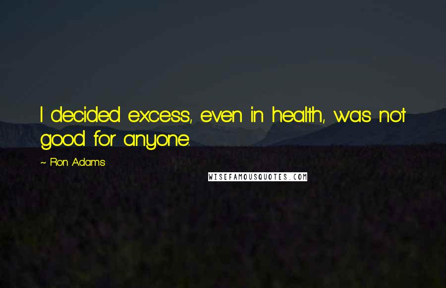 Ron Adams quotes: I decided excess, even in health, was not good for anyone.