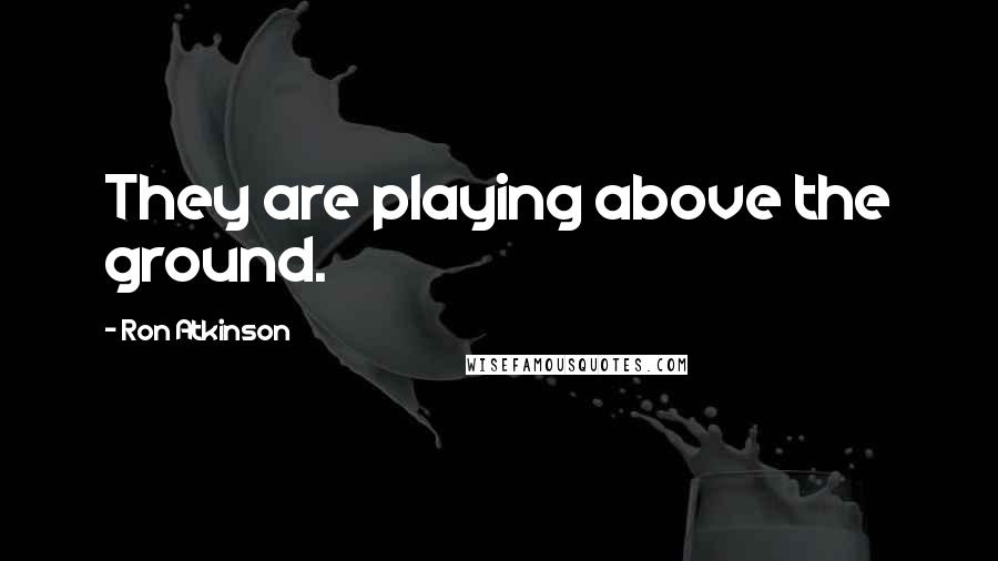 Ron Atkinson quotes: They are playing above the ground.