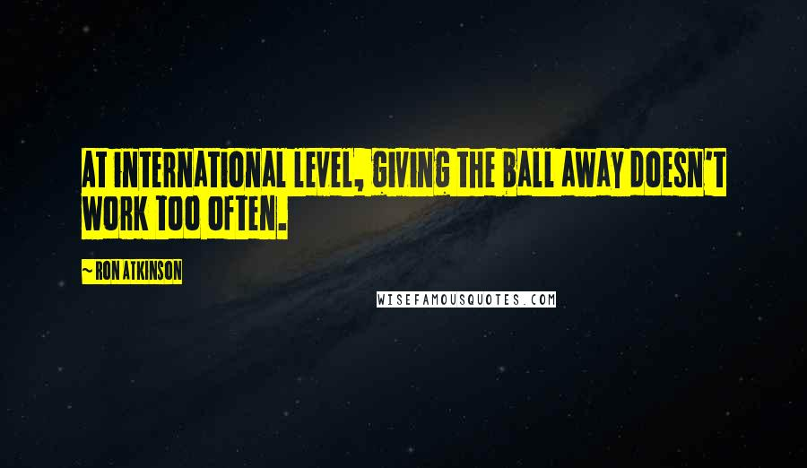 Ron Atkinson quotes: At international level, giving the ball away doesn't work too often.