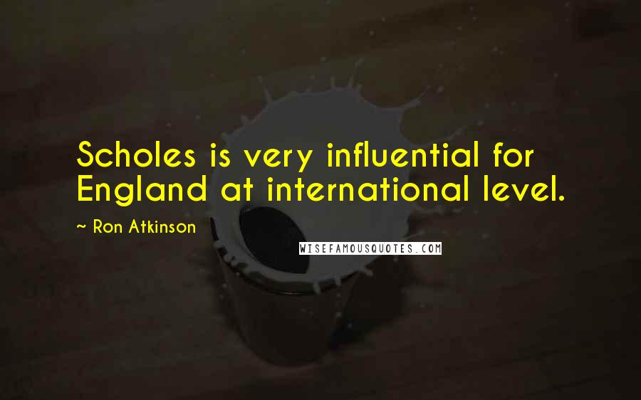 Ron Atkinson quotes: Scholes is very influential for England at international level.