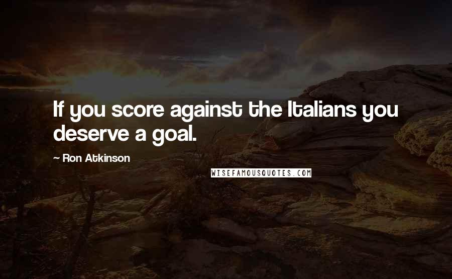 Ron Atkinson quotes: If you score against the Italians you deserve a goal.