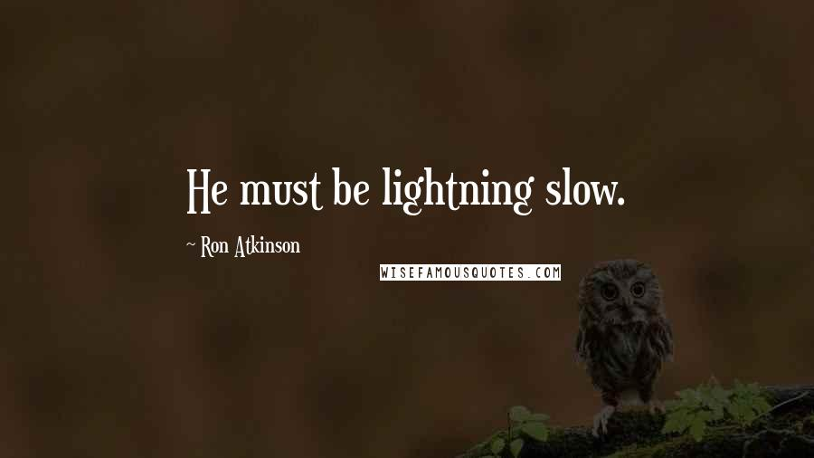 Ron Atkinson quotes: He must be lightning slow.