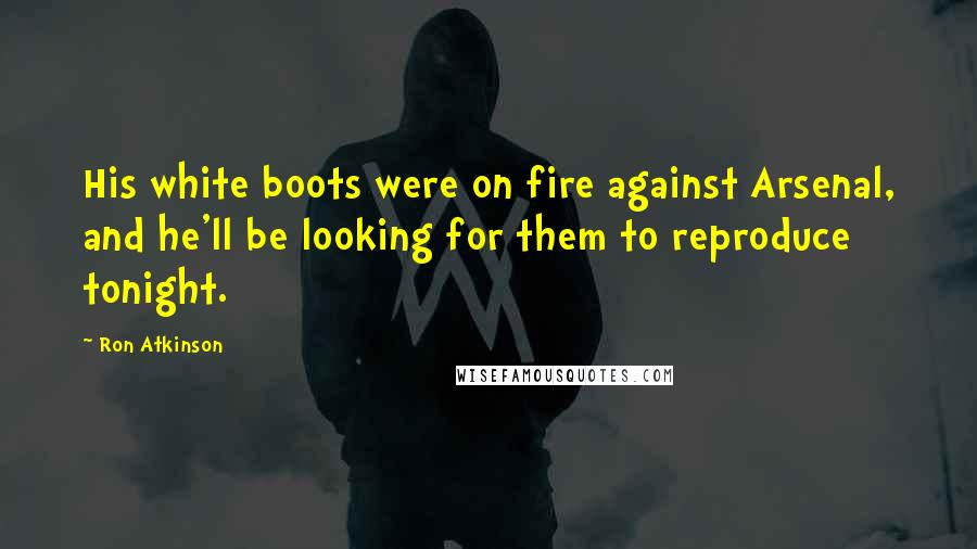 Ron Atkinson quotes: His white boots were on fire against Arsenal, and he'll be looking for them to reproduce tonight.