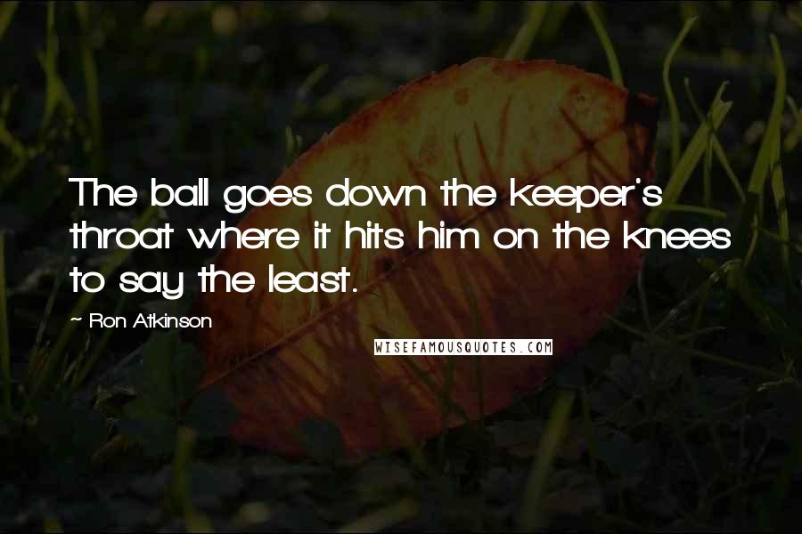 Ron Atkinson quotes: The ball goes down the keeper's throat where it hits him on the knees to say the least.