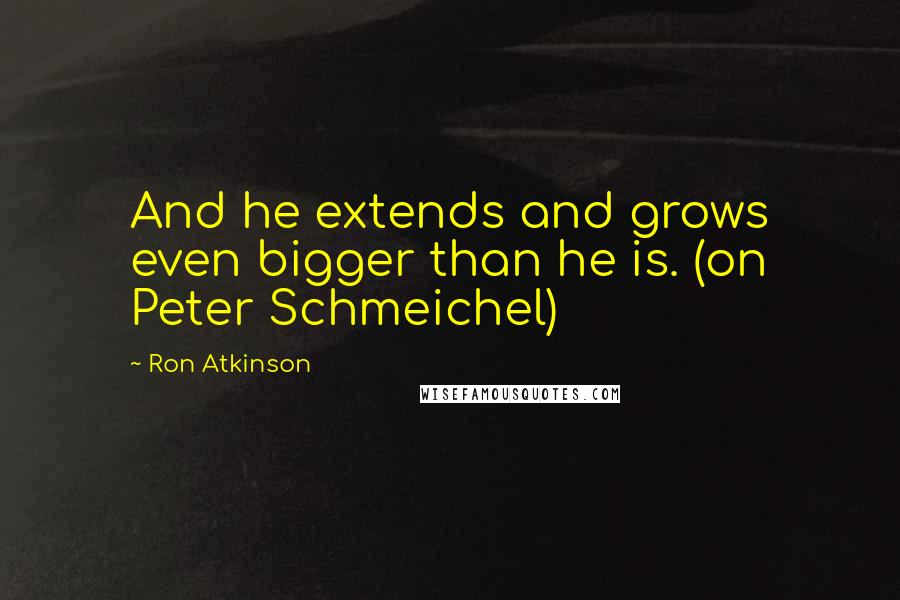 Ron Atkinson quotes: And he extends and grows even bigger than he is. (on Peter Schmeichel)
