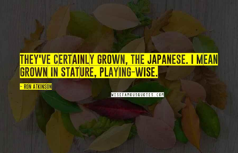 Ron Atkinson quotes: They've certainly grown, the Japanese. I mean grown in stature, playing-wise.
