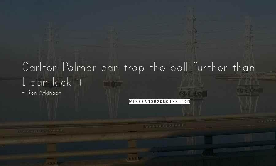 Ron Atkinson quotes: Carlton Palmer can trap the ball further than I can kick it
