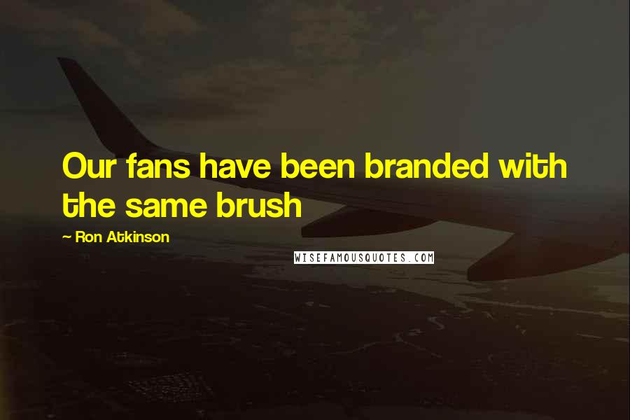 Ron Atkinson quotes: Our fans have been branded with the same brush