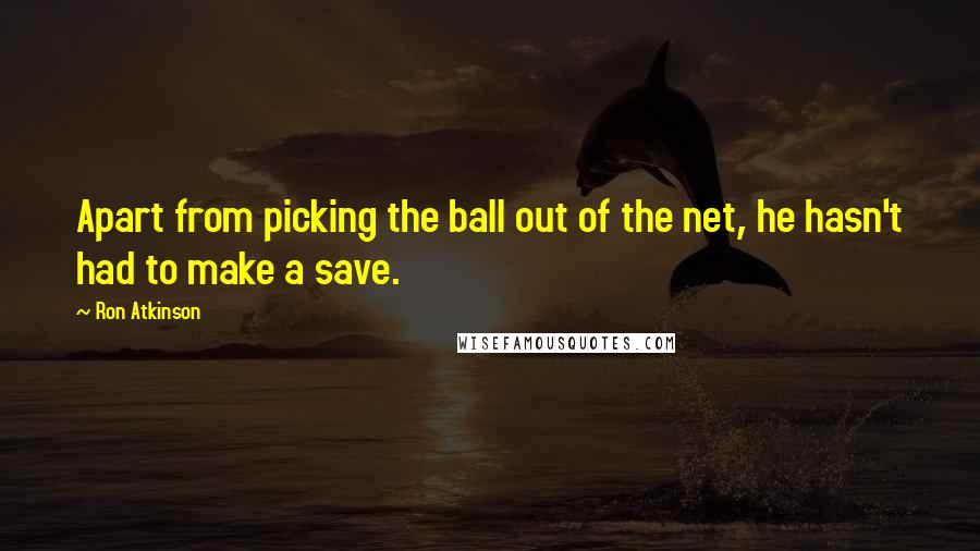 Ron Atkinson quotes: Apart from picking the ball out of the net, he hasn't had to make a save.