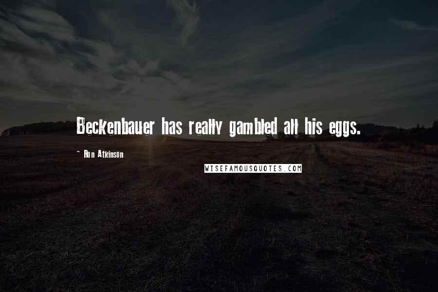 Ron Atkinson quotes: Beckenbauer has really gambled all his eggs.